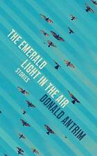 The Emerald Light in the Air: Stories, New, Donald Antrim Book