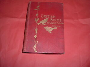 BRITISH BIRDS FOR CAGE AND AVIARES GREENE 232 PAGES, 1899  HARDBACK BINDING