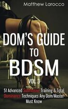 Dom's Guide To BDSM Vol. 3: 51 Advanced Submissive Training & Total Dominance Te