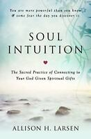 Soul Intuition : The Sacred Practice of Connecting to Your God Given Spiritua...