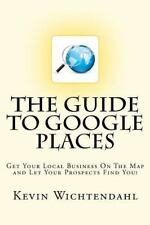 The Guide to Google Places : Get Your Local Business on the Map and Let Your...