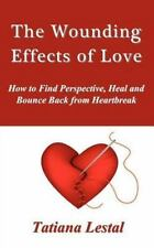 The Wounding Effects of Love. How to Find Perspective, Heal and Bounce Back...