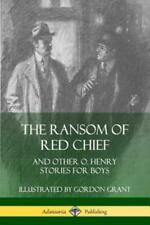 The Ransom of Red Chief: And Other O  Henry Stories for Boys