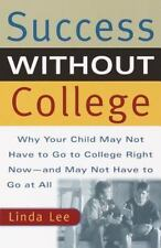 Success Without College : Why Your Child May Not Have to Go to College Right...