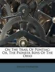 On The Trail Of Pontiac: Or, The Pioneer Boys Of The Ohio by Edward Stratemeyer