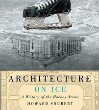 Architecture on Ice : A History of the Hockey Arena Hardcover by Shubert, Howard