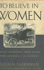 To Believe in Women: What Lesbians Have Done for America - A History by Lillian