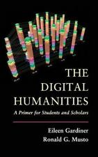 The Digital Humanities : A Primer for Students and Scholars by Eileen...