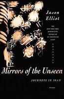 Mirrors of the Unseen: Journeys in Iran: By Elliot, Jason
