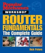 Popular Mechanics: Router Fundamentals : The Complete Guide Rick Peters