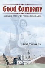 Good Company : A Mining Family in Fairbanks, Alaska by Sarah Campbell Isto...