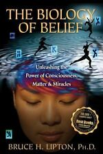 Biology of Belief : Unleashing the Power of Consciousness, Matter, and Miracles