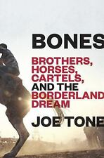 Bones : Brothers, Horses, Cartels, and the Borderland Dream by Joe Tone...
