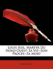 Louis Riel, Martyr Du Nord-Ouest: Sa Vie--Son Proces--Sa Mort (French Edition)