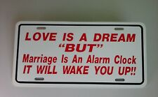 """6"""" X 12"""" LOVE IS A DREAM """"BUT"""" MARRIAGE IS AN ALARM CLOCK IT WILL WAKE YOU UP!!"""