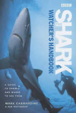 The Shark Watcher's Handbook: A Guide to Sharks and Where to See Them By Mark C