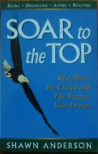 Soar to the Top: Rise Above the Crowd and Fly Away to Your Dream by Shawn Anders