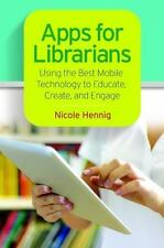 Apps for Librarians : Using the Best Mobile Technology to Educate, Create,...