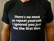 NO NEED REPEAT IGNORED YOU Various Colours T Shirt Gift Funny Joke Novelty Rude