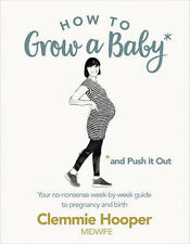 How to Grow a Baby and Push it Out: A Guide to Pregnancy and Birth Straight from