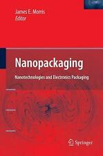 Nanopackaging : Nanotechnologies and Electronics Packaging by Morris, James E.