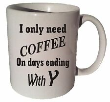 I ONLY NEED COFFEE ON DAYS ENDING IN Y quote 11 oz coffee tea mug