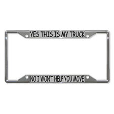 YES THIS IS MY TRUCK NO I WON'T HELP YOU MOVE Metal License Plate Frame 4 Holes