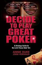 Decide to Play Great Poker:A Strategy Guide to No-Limit Texas Hold Em Annie Duke