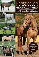 Horse Color Explored : Over 150 Breeds, Types, and Variations, Paperback by K...