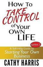 How To Take Control of Your Own Life: A Self-Help Guide to Starting Your Own Bus