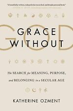 Grace Without God : The Search for Meaning, Purpose, and Belonging in a...