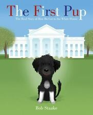 The First Pup : The Real Story of How Bo Got to the White House by Bob Staake...