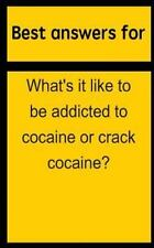 Best Answers for What's It Like to Be Addicted to Cocaine or Crack Cocaine?...
