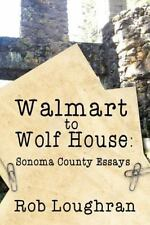Walmart to Wolf House: Sonoma County Essays by Rob Loughran (2015, Paperback)