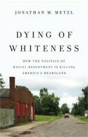 Dying of Whiteness: How the Politics of Racial Resentment Is Killing America's H