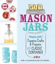 DIY Mason Jars: Thirty-Five Creative Crafts and Projects for the Classic