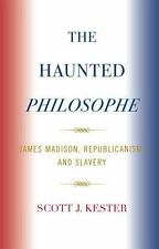 The Haunted Philosophe: James Madison, Republicanism, and Slavery: By Kester,...
