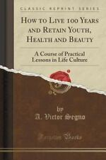 How to Live 100 Years and Retain Youth, Health and Beauty : A Course of...