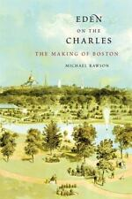 Eden on the Charles : The Making of Boston by Michael Rawson (2014, Paperback)