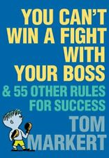 You Can't Win a Fight with Your Boss: & 55 Other Rules for Su... by Markert, Tom