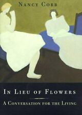 In Lieu of Flowers: A Conversation for the Living by Cobb, Nancy
