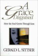A Grace Disguised : How the Soul Grows Through Suffering by Gerald L. Sittser (1