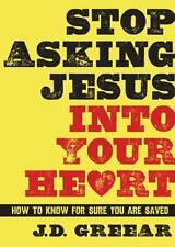 Stop Asking Jesus into Your Heart : How to Know for Sure You Are Saved by J. D.