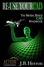 Re-Use Your CAD: the Model-Based CAD Handbook : Learn How to Create, Deliver,...