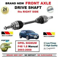 FOR OPEL SIGNUM F48 1.8 Manual 2003-2008 BRAND NEW FRONT AXLE RIGHT DRIVESHAFT