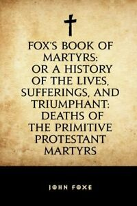 Fox's Book of Martyrs: Or A History of the Lives, Sufferings, a... by Foxe, John