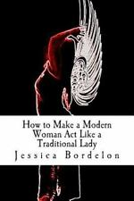 How to Make a Modern Woman Act Like a Traditional Lady by Jessica Bordelon...