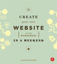 Create Your Own Website Using WordPress in a Weekend by Alannah Moore (2013, Pap