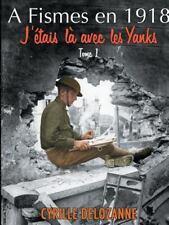 A Fismes en 1918, J'Étais là Avec les Yanks : Tome 1 by Cyrille Delozanne...