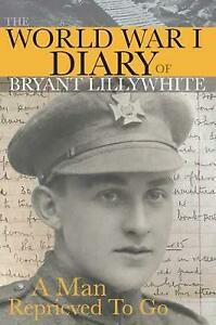 The World War I Diary of Bryant Lillywhite: A Man Reprieved To Go by Lillywhite,
